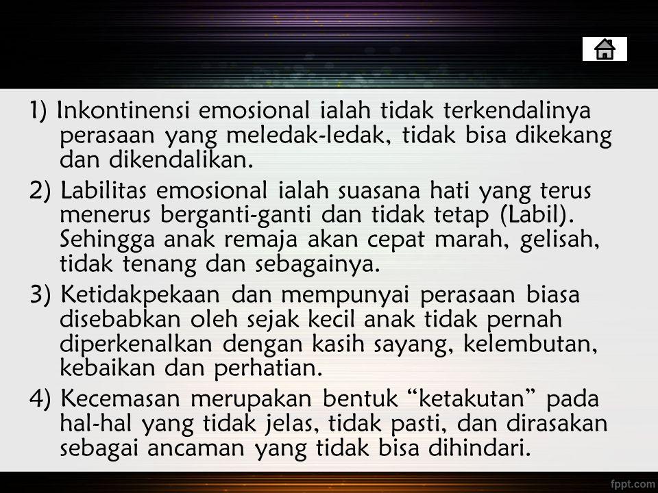 1) Inkontinensi emosional ialah tidak terkendalinya perasaan yang meledak-ledak, tidak bisa dikekang dan dikendalikan.