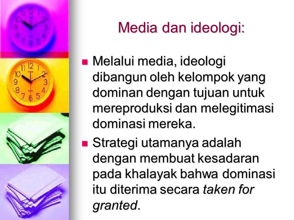 Media dan ideologi: Melalui media, ideologi dibangun oleh kelompok yang dominan dengan tujuan untuk mereproduksi dan melegitimasi dominasi mereka.