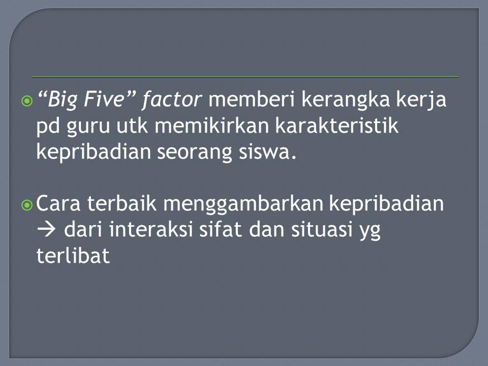 Big Five factor memberi kerangka kerja pd guru utk memikirkan karakteristik kepribadian seorang siswa.