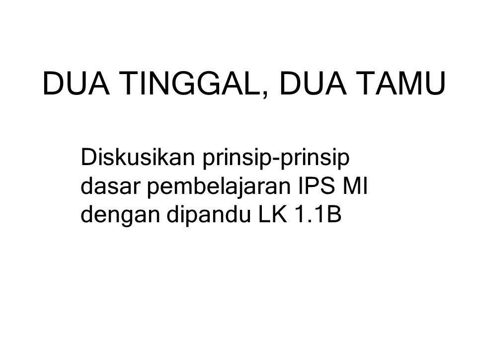 DUA TINGGAL, DUA TAMU Diskusikan prinsip-prinsip dasar pembelajaran IPS MI dengan dipandu LK 1.1B
