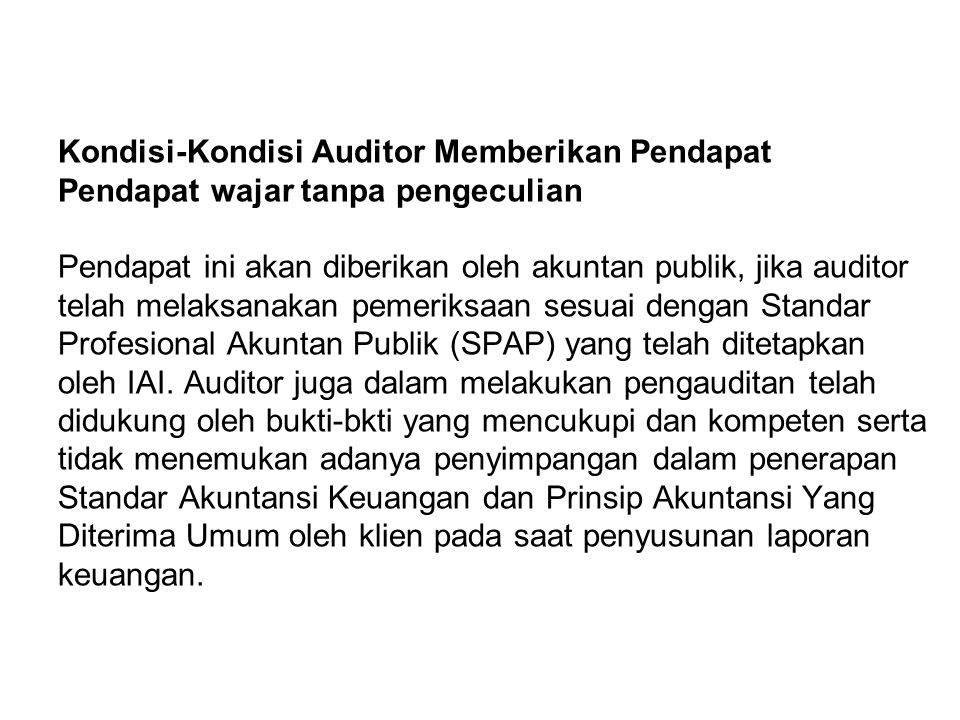 Kondisi-Kondisi Auditor Memberikan Pendapat Pendapat wajar tanpa pengeculian Pendapat ini akan diberikan oleh akuntan publik, jika auditor telah melaksanakan pemeriksaan sesuai dengan Standar Profesional Akuntan Publik (SPAP) yang telah ditetapkan oleh IAI.