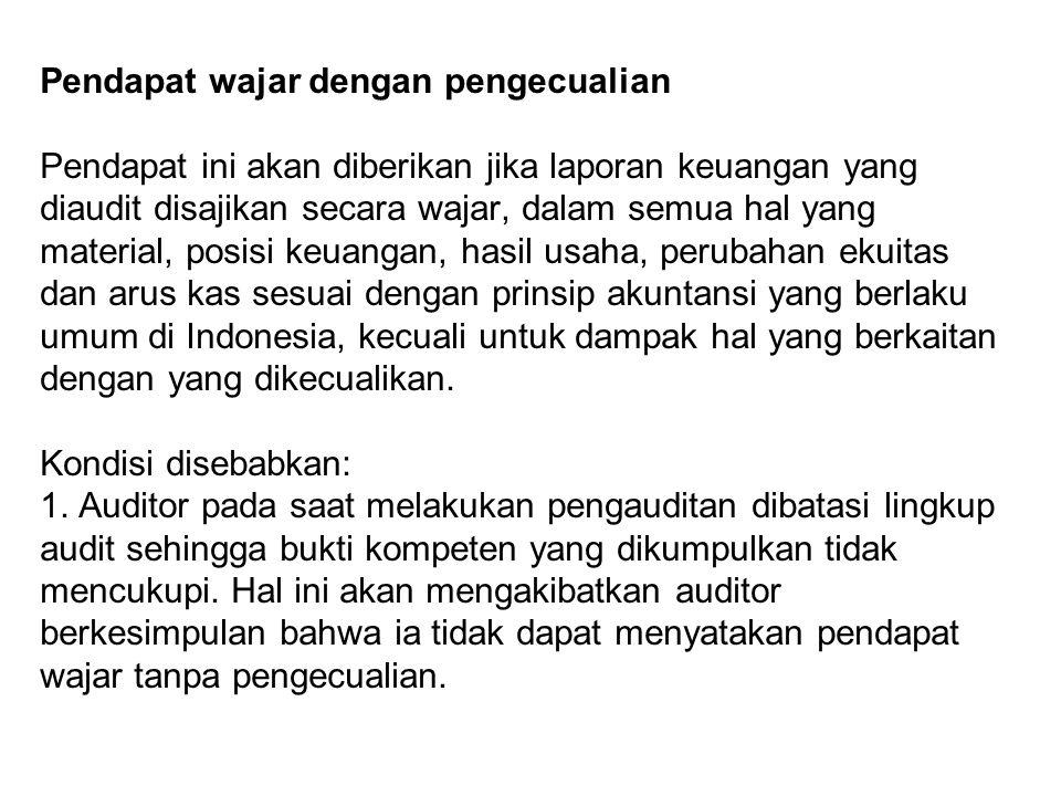 Pendapat wajar dengan pengecualian Pendapat ini akan diberikan jika laporan keuangan yang diaudit disajikan secara wajar, dalam semua hal yang material, posisi keuangan, hasil usaha, perubahan ekuitas dan arus kas sesuai dengan prinsip akuntansi yang berlaku umum di Indonesia, kecuali untuk dampak hal yang berkaitan dengan yang dikecualikan.