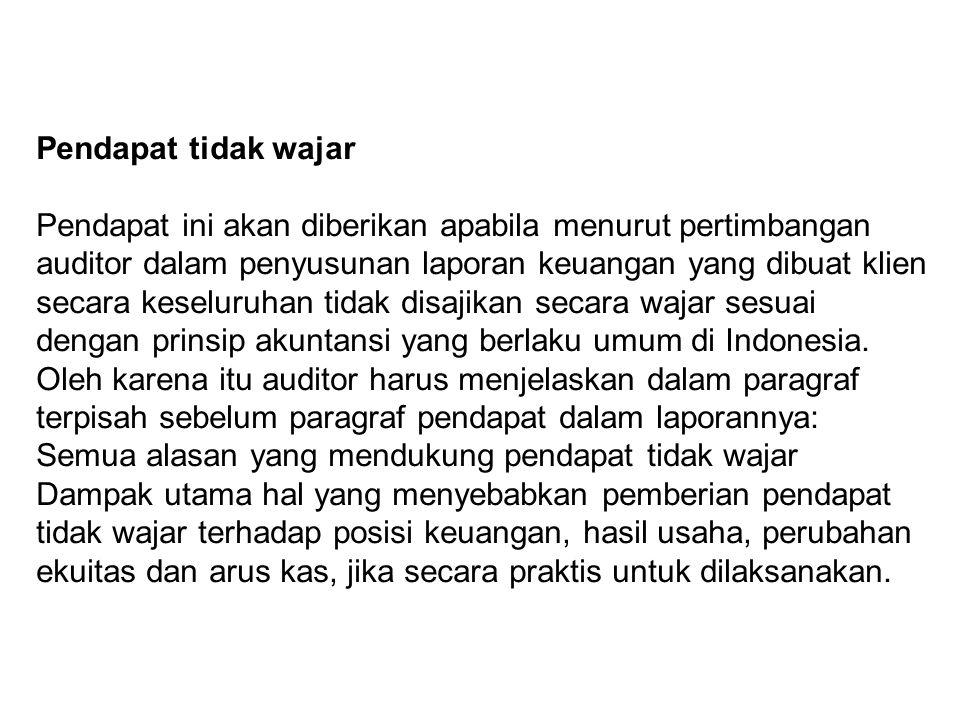 Pendapat tidak wajar Pendapat ini akan diberikan apabila menurut pertimbangan auditor dalam penyusunan laporan keuangan yang dibuat klien secara keseluruhan tidak disajikan secara wajar sesuai dengan prinsip akuntansi yang berlaku umum di Indonesia.