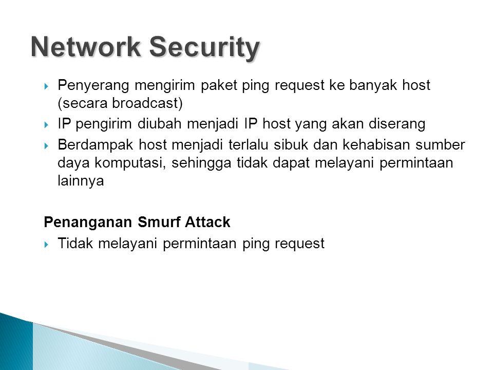 Network Security Penyerang mengirim paket ping request ke banyak host (secara broadcast) IP pengirim diubah menjadi IP host yang akan diserang.
