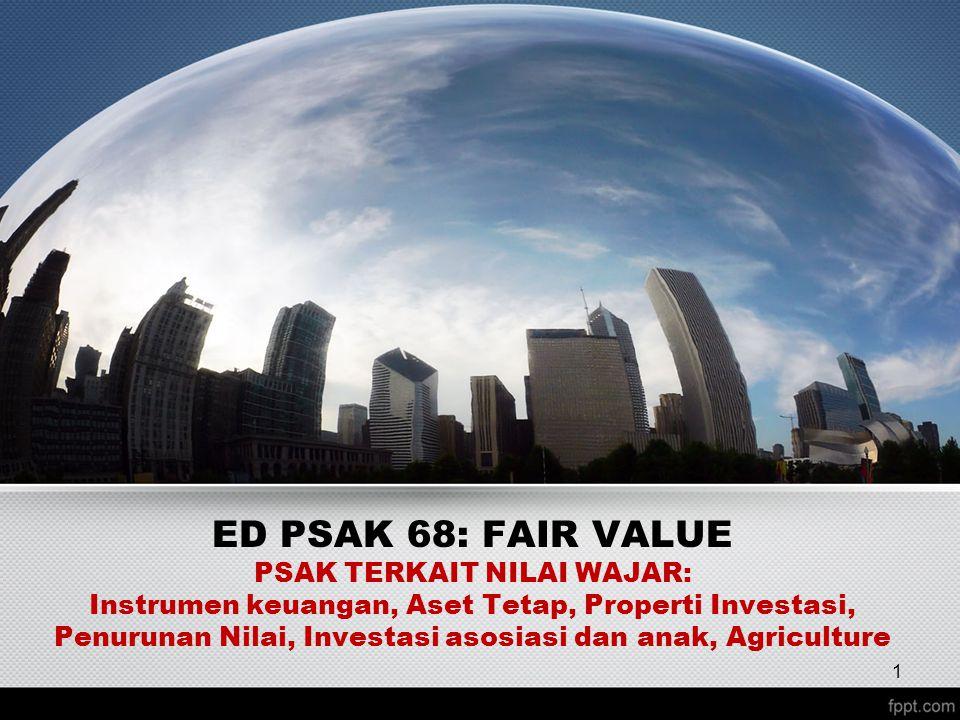 ED PSAK 68: FAIR VALUE PSAK TERKAIT NILAI WAJAR: Instrumen keuangan, Aset Tetap, Properti Investasi, Penurunan Nilai, Investasi asosiasi dan anak, Agriculture