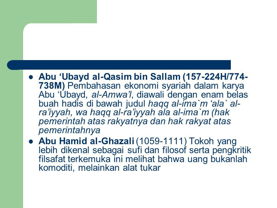 Abu 'Ubayd al-Qasim bin Sallam (157-224H/774-738M) Pembahasan ekonomi syariah dalam karya Abu 'Ubayd, al-Amwa'l, diawali dengan enam belas buah hadis di bawah judul haqq al-ima`m 'ala` al-ra'iyyah, wa haqq al-ra'iyyah ala al-ima`m (hak pemerintah atas rakyatnya dan hak rakyat atas pemerintahnya