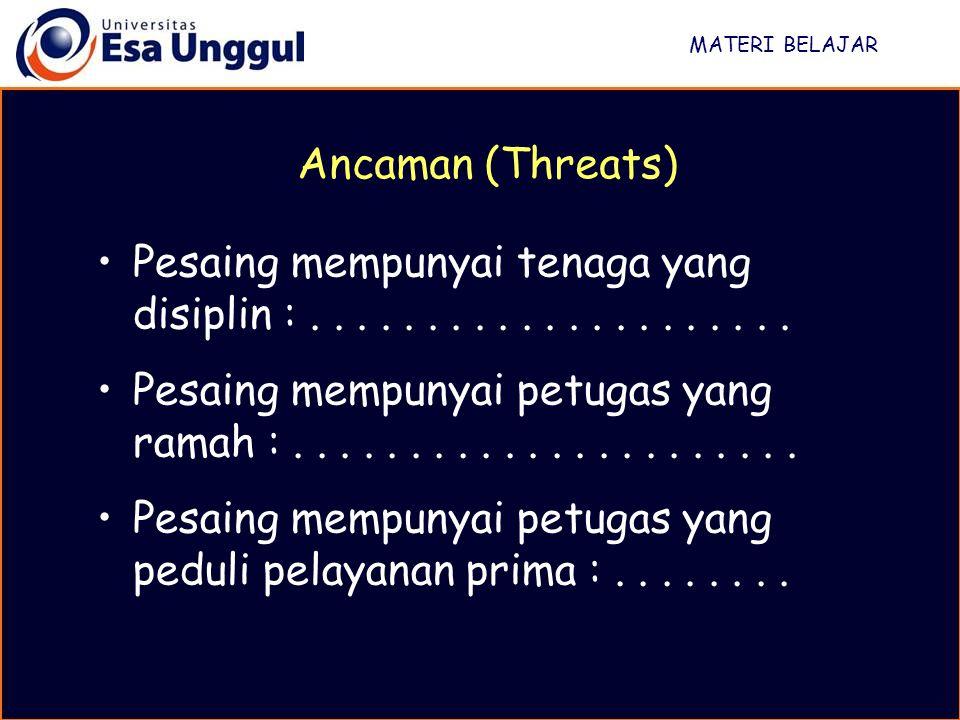 MATERI BELAJAR Ancaman (Threats) Pesaing mempunyai tenaga yang disiplin : . . . . . . . . . . . . . . . . . . . . .