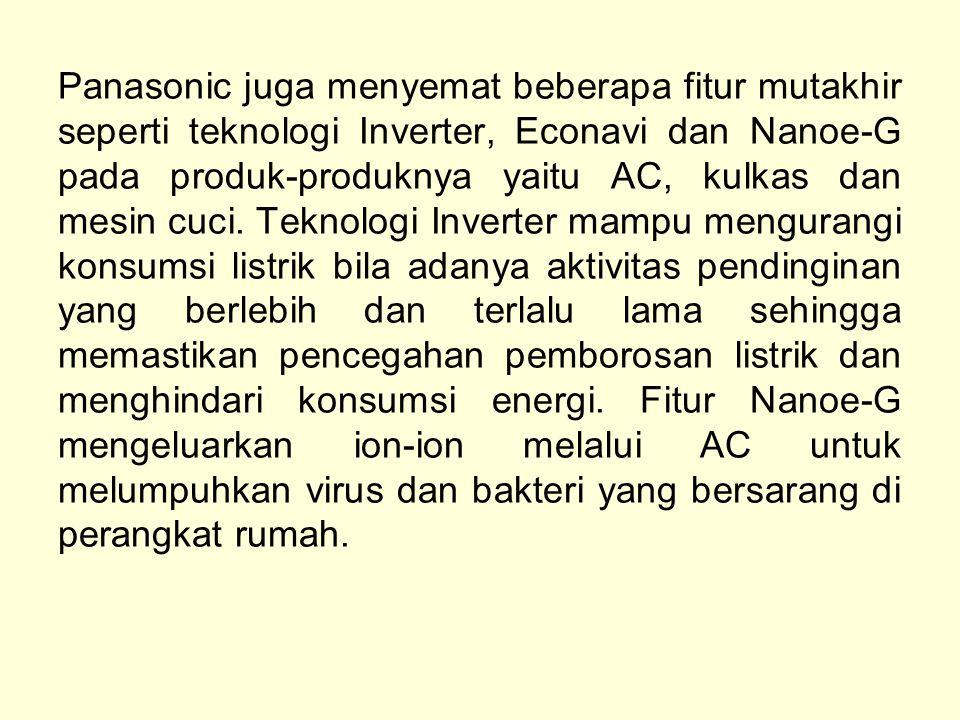 Panasonic juga menyemat beberapa fitur mutakhir seperti teknologi Inverter, Econavi dan Nanoe-G pada produk-produknya yaitu AC, kulkas dan mesin cuci.