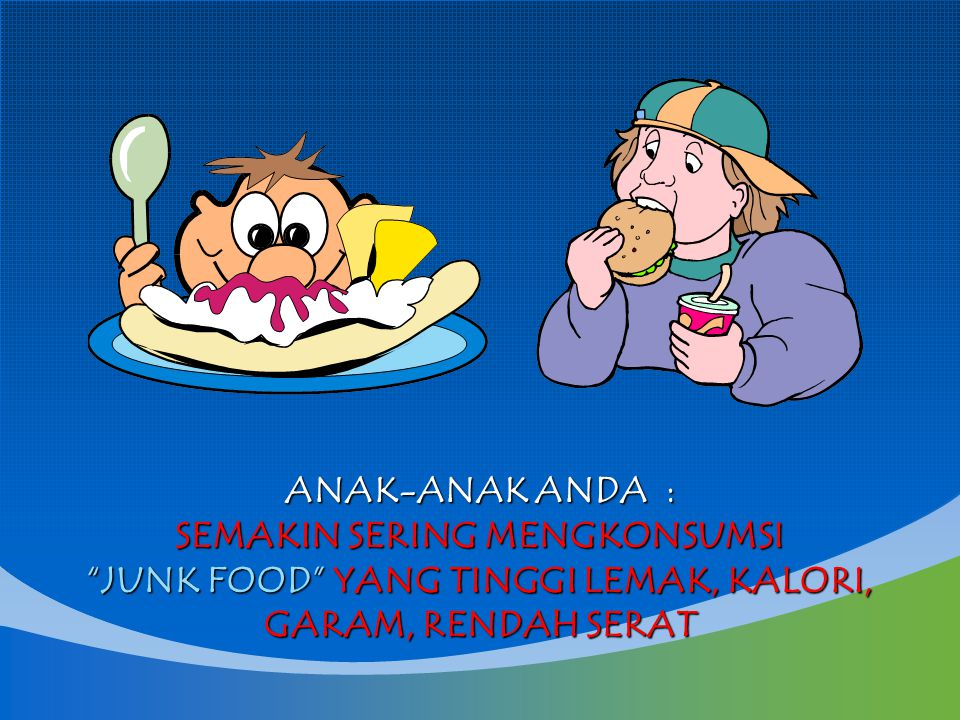 ANAK-ANAK ANDA : SEMAKIN SERING MENGKONSUMSI JUNK FOOD YANG TINGGI LEMAK, KALORI, GARAM, RENDAH SERAT