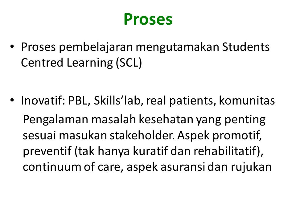 Proses Proses pembelajaran mengutamakan Students Centred Learning (SCL) Inovatif: PBL, Skills'lab, real patients, komunitas.