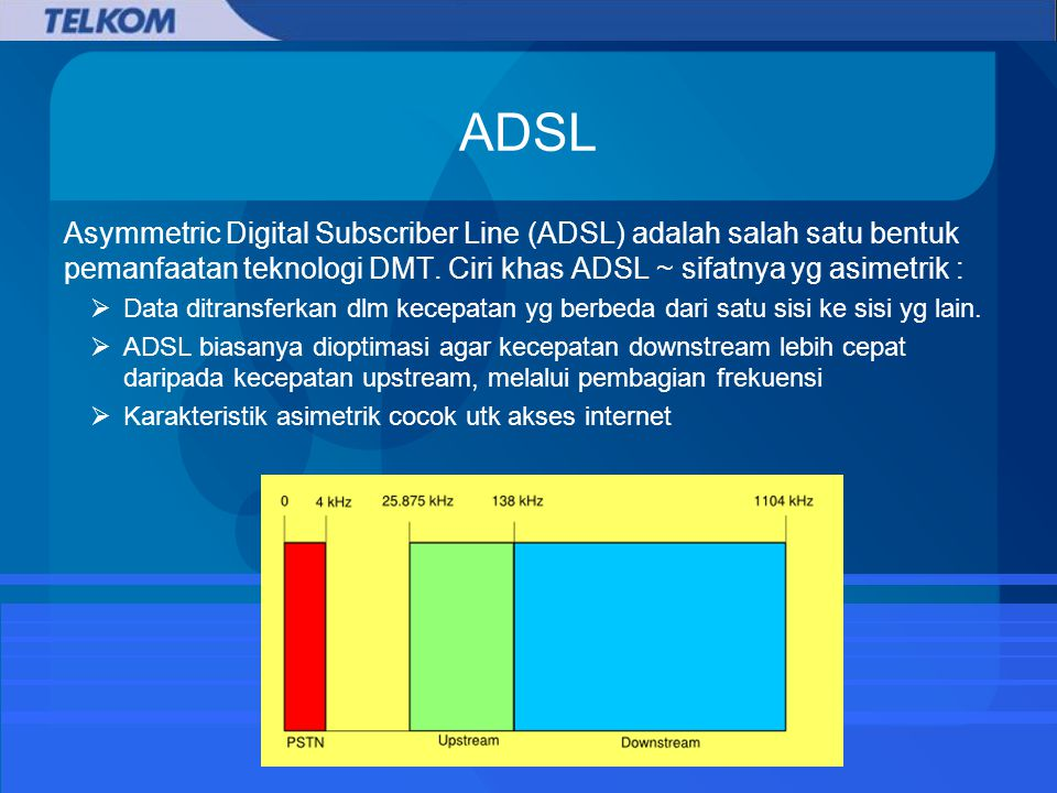 ADSL Asymmetric Digital Subscriber Line (ADSL) adalah salah satu bentuk pemanfaatan teknologi DMT. Ciri khas ADSL ~ sifatnya yg asimetrik :