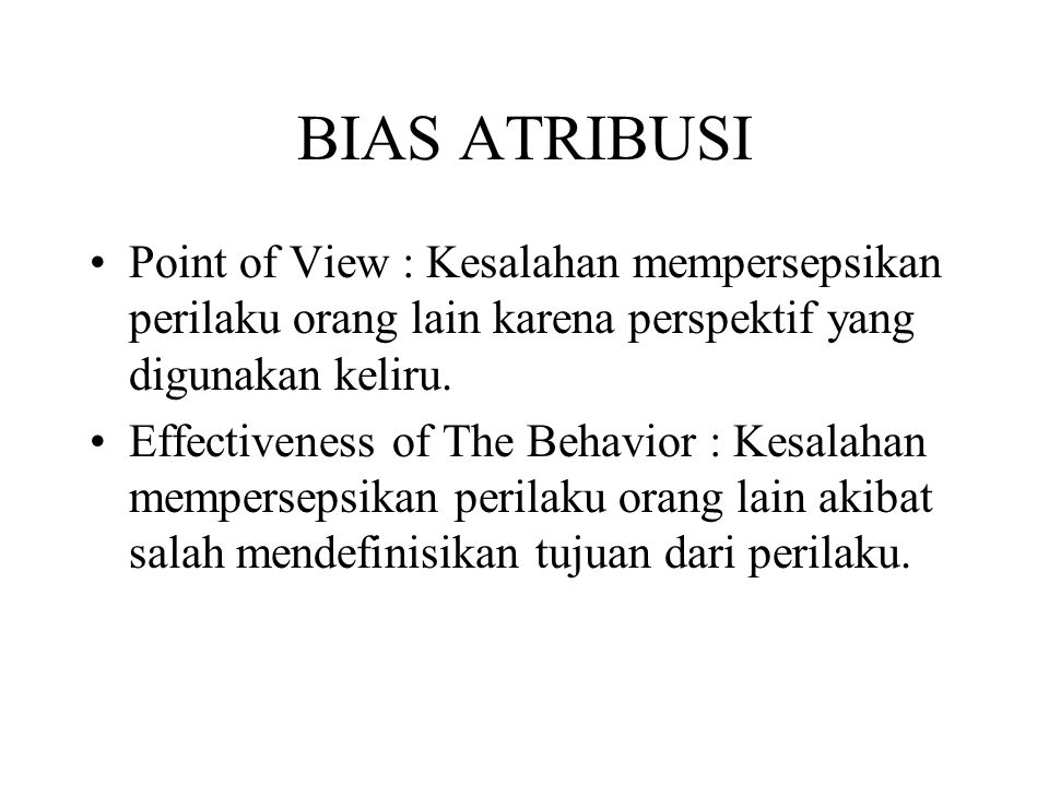 BIAS ATRIBUSI Point of View : Kesalahan mempersepsikan perilaku orang lain karena perspektif yang digunakan keliru.