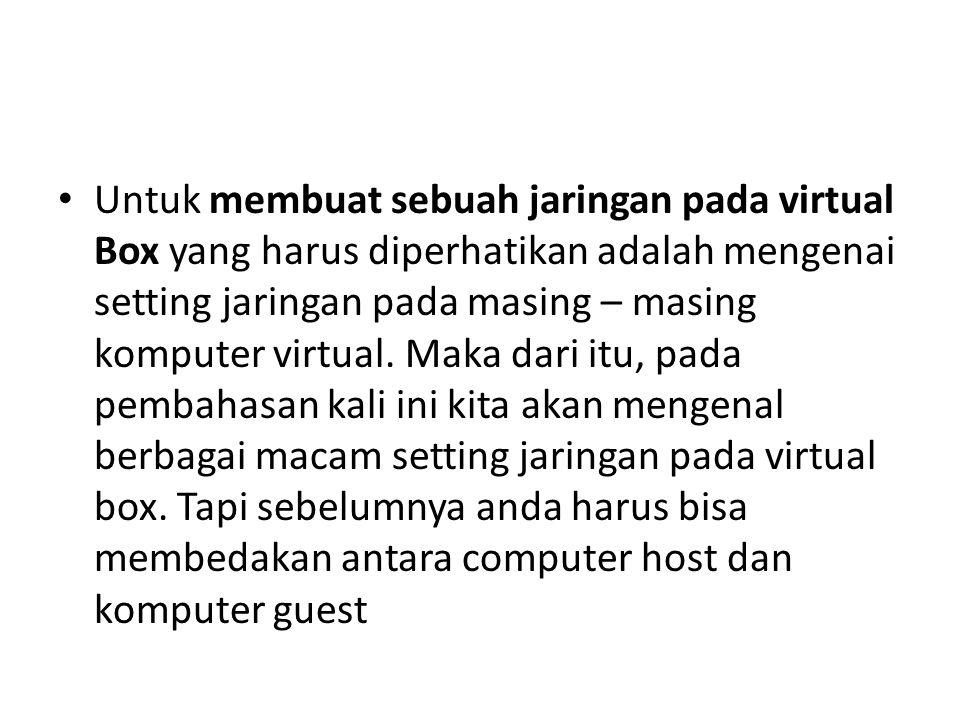 Untuk membuat sebuah jaringan pada virtual Box yang harus diperhatikan adalah mengenai setting jaringan pada masing – masing komputer virtual.