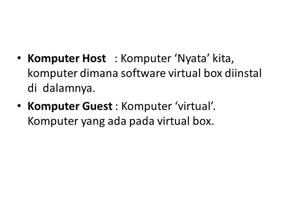Komputer Host : Komputer 'Nyata' kita, komputer dimana software virtual box diinstal di dalamnya.