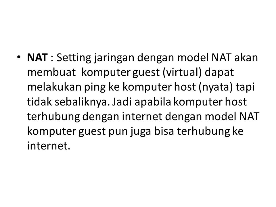 NAT : Setting jaringan dengan model NAT akan membuat komputer guest (virtual) dapat melakukan ping ke komputer host (nyata) tapi tidak sebaliknya.