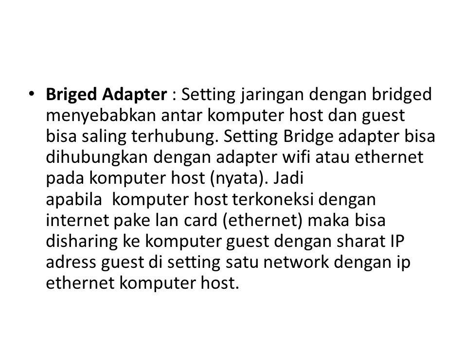 Briged Adapter : Setting jaringan dengan bridged menyebabkan antar komputer host dan guest bisa saling terhubung.