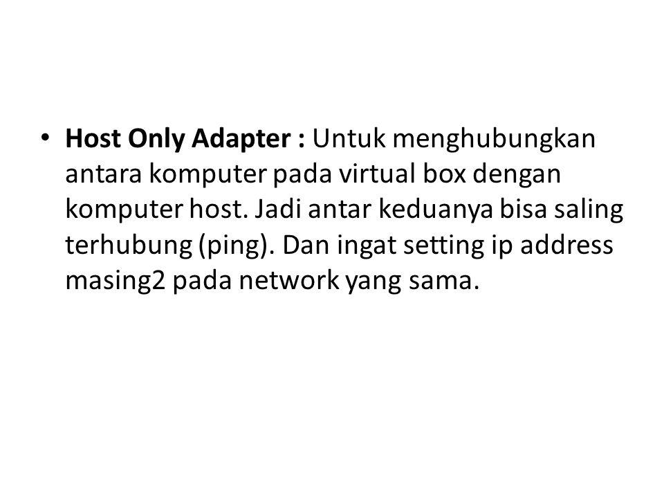 Host Only Adapter : Untuk menghubungkan antara komputer pada virtual box dengan komputer host.