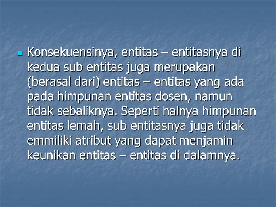 Konsekuensinya, entitas – entitasnya di kedua sub entitas juga merupakan (berasal dari) entitas – entitas yang ada pada himpunan entitas dosen, namun tidak sebaliknya.