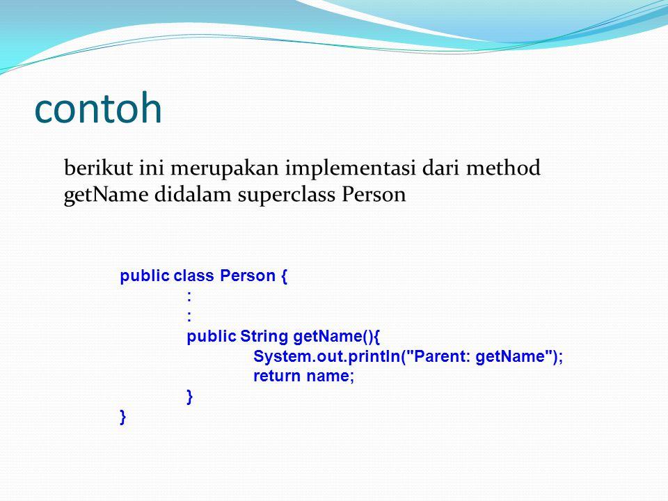 contoh berikut ini merupakan implementasi dari method getName didalam superclass Person. public class Person {