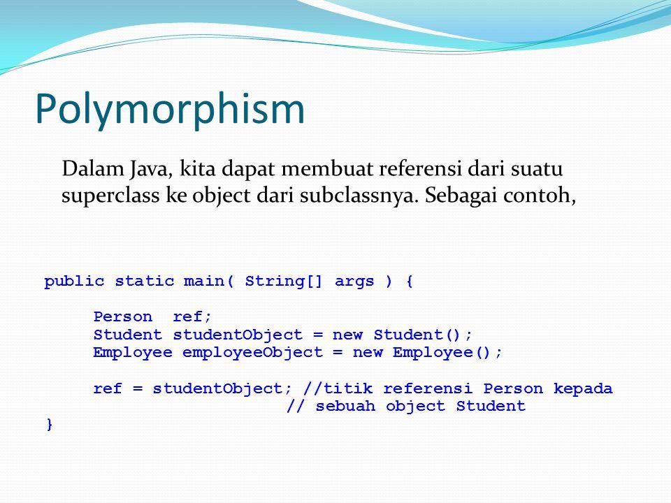 Polymorphism Dalam Java, kita dapat membuat referensi dari suatu superclass ke object dari subclassnya. Sebagai contoh,