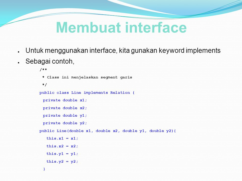 Membuat interface Untuk menggunakan interface, kita gunakan keyword implements. Sebagai contoh, /**