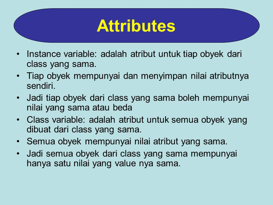 Attributes Instance variable: adalah atribut untuk tiap obyek dari class yang sama. Tiap obyek mempunyai dan menyimpan nilai atributnya sendiri.