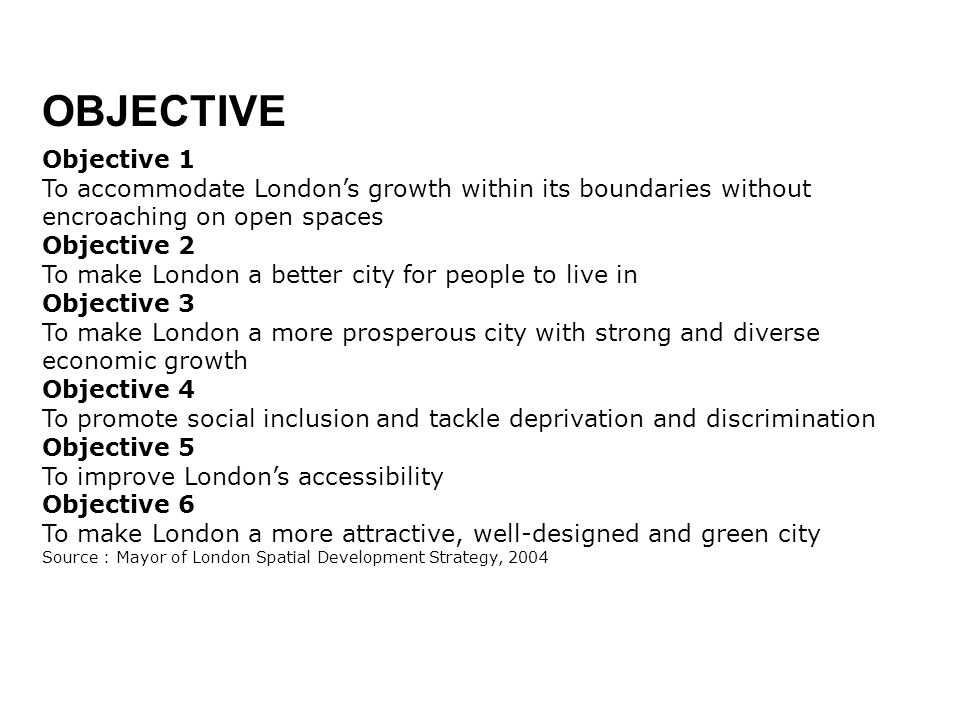 OBJECTIVE Objective 1. To accommodate London's growth within its boundaries without encroaching on open spaces.