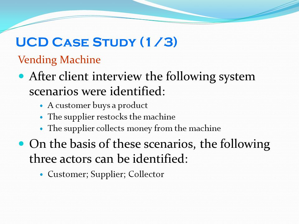 UCD Case Study (1/3) Vending Machine. After client interview the following system scenarios were identified: