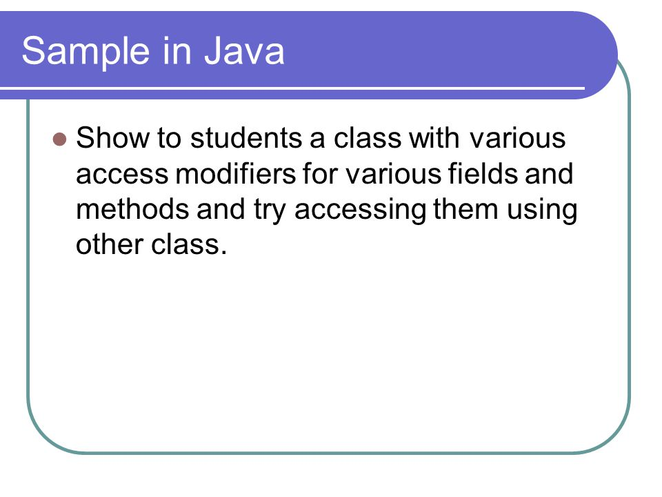 Sample in Java Show to students a class with various access modifiers for various fields and methods and try accessing them using other class.