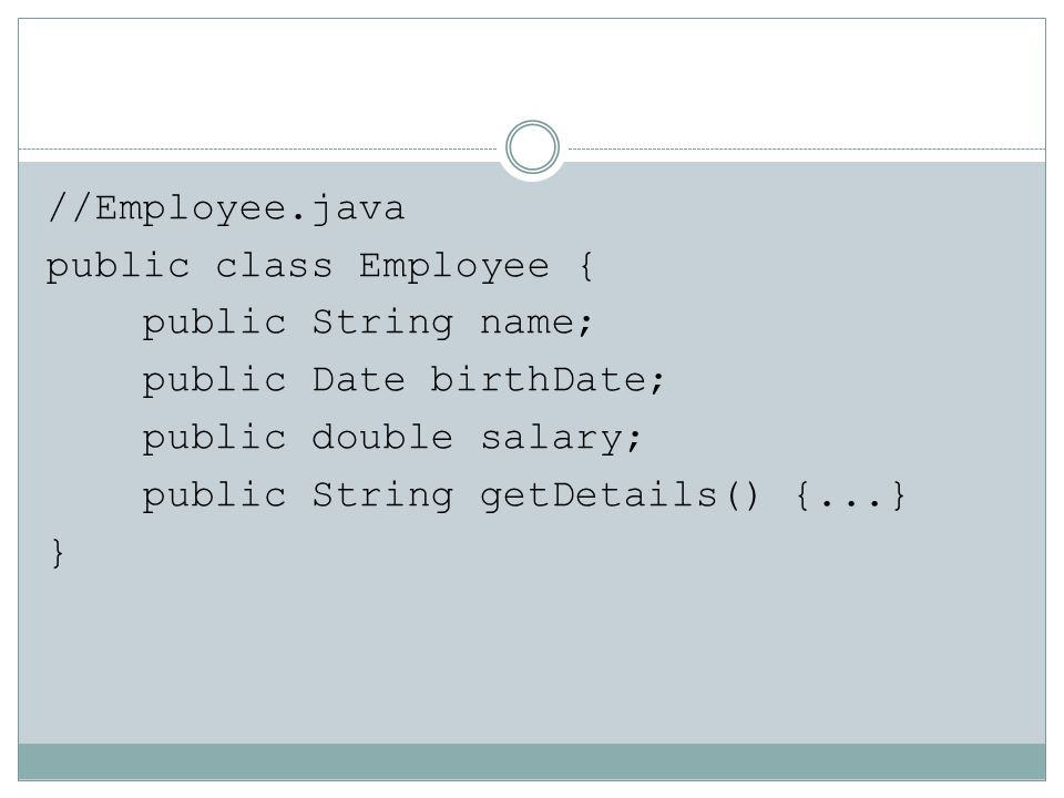 //Employee.java public class Employee { public String name; public Date birthDate; public double salary; public String getDetails() {...} }