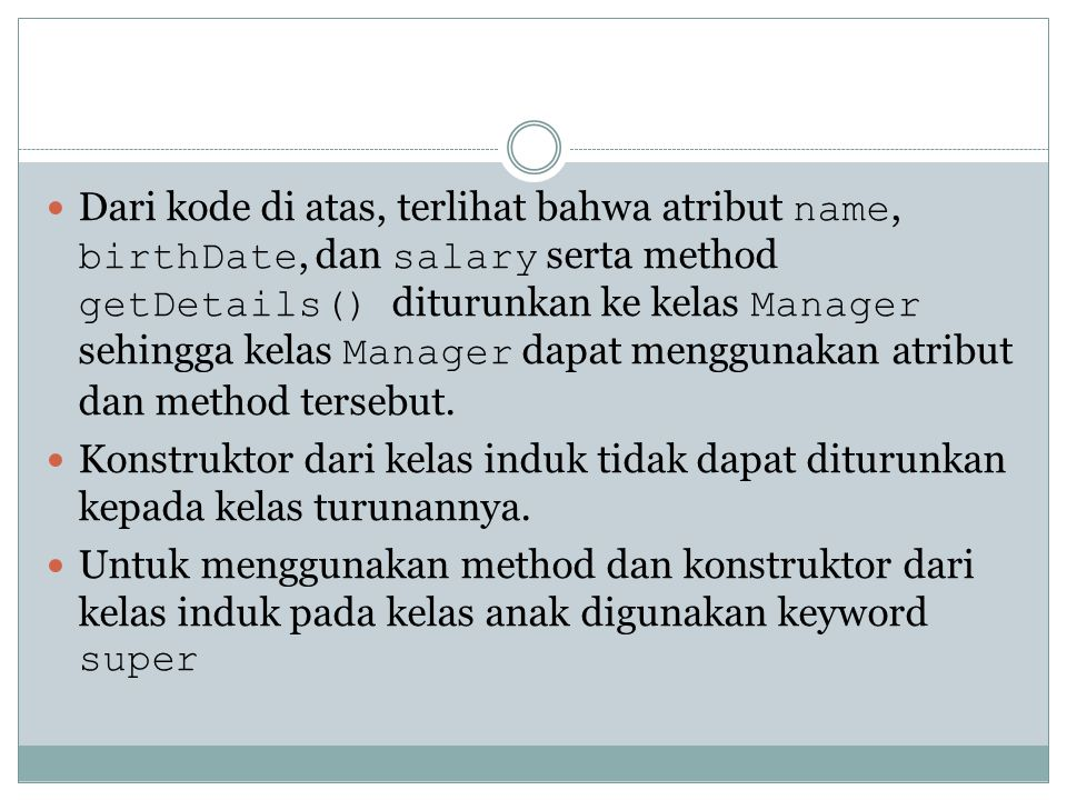 Dari kode di atas, terlihat bahwa atribut name, birthDate, dan salary serta method getDetails() diturunkan ke kelas Manager sehingga kelas Manager dapat menggunakan atribut dan method tersebut.