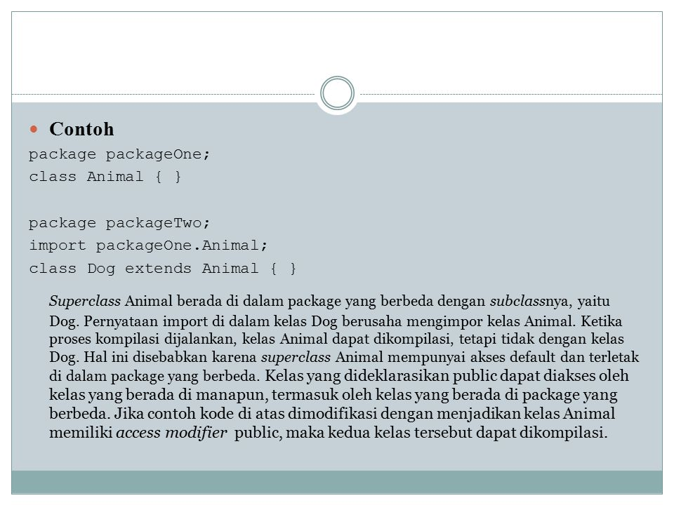 Contoh package packageOne; class Animal { } package packageTwo; import packageOne.Animal; class Dog extends Animal { }