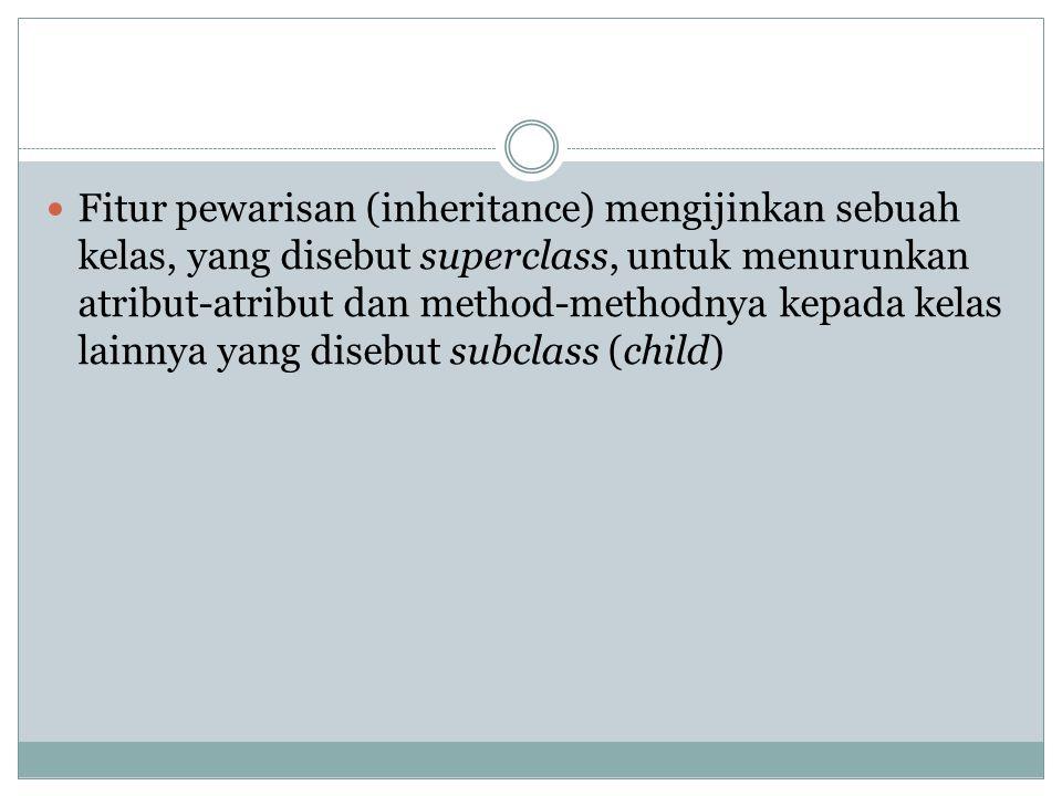 Fitur pewarisan (inheritance) mengijinkan sebuah kelas, yang disebut superclass, untuk menurunkan atribut-atribut dan method-methodnya kepada kelas lainnya yang disebut subclass (child)