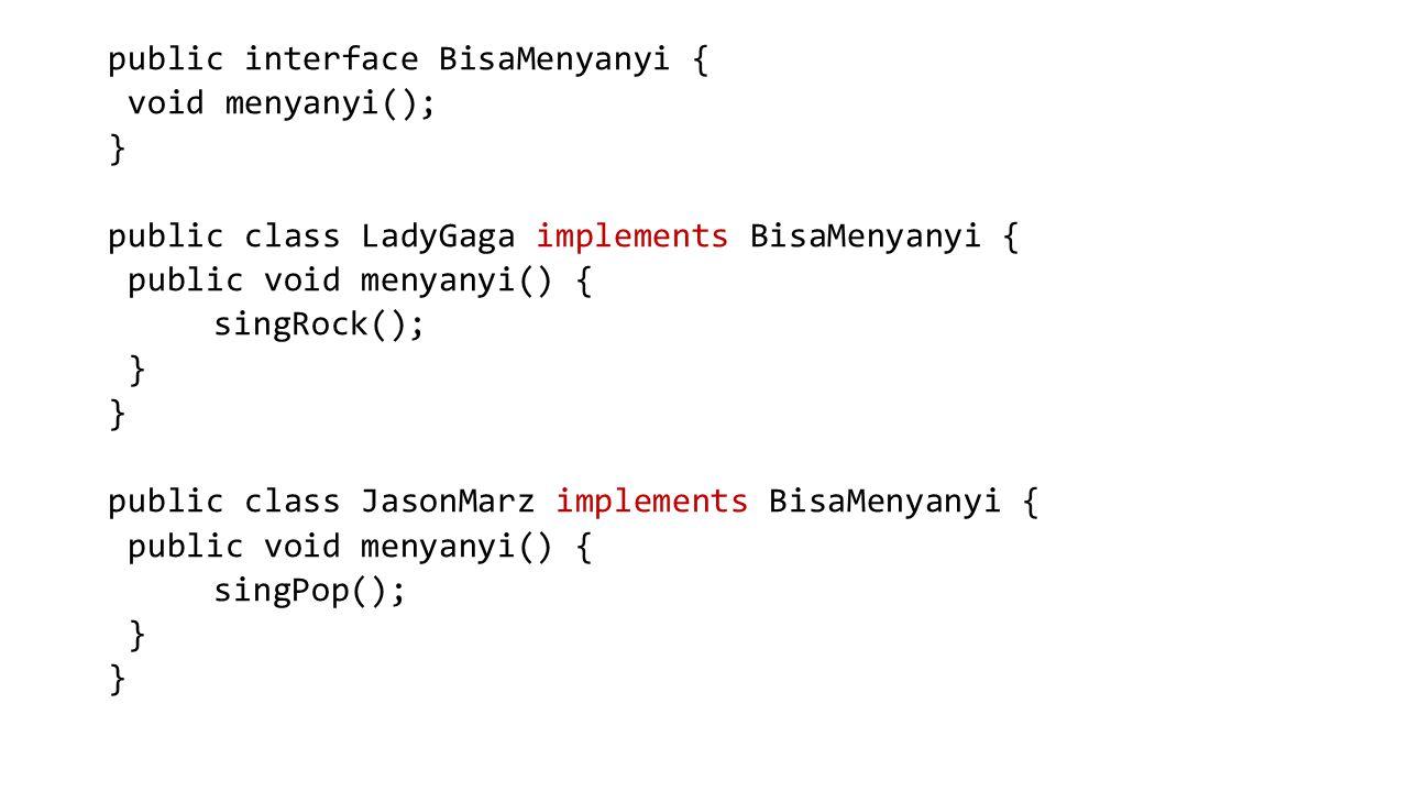 public interface BisaMenyanyi { void menyanyi(); } public class LadyGaga implements BisaMenyanyi { public void menyanyi() { singRock(); public class JasonMarz implements BisaMenyanyi { singPop();