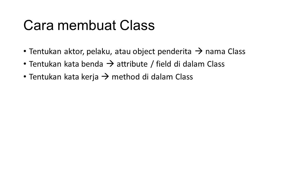 Cara membuat Class Tentukan aktor, pelaku, atau object penderita  nama Class. Tentukan kata benda  attribute / field di dalam Class.