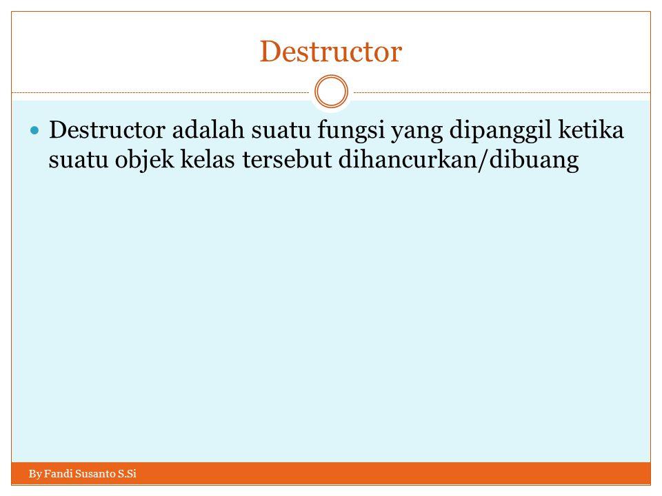 Destructor Destructor adalah suatu fungsi yang dipanggil ketika suatu objek kelas tersebut dihancurkan/dibuang.