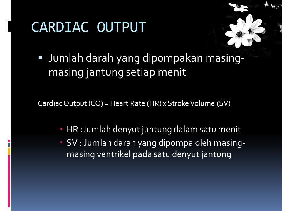 CARDIAC OUTPUT Jumlah darah yang dipompakan masing- masing jantung setiap menit. Cardiac Output (CO) = Heart Rate (HR) x Stroke Volume (SV)