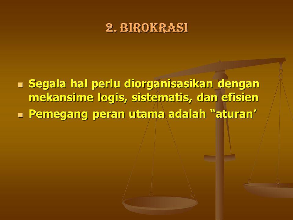 2. BIROKRASI Segala hal perlu diorganisasikan dengan mekansime logis, sistematis, dan efisien.