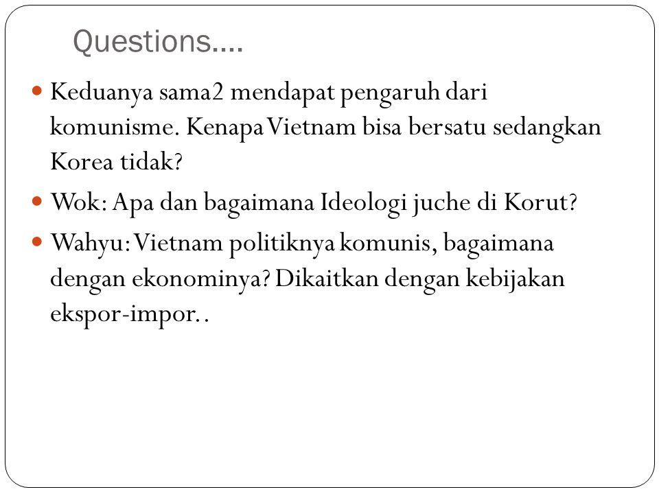 Questions…. Keduanya sama2 mendapat pengaruh dari komunisme. Kenapa Vietnam bisa bersatu sedangkan Korea tidak