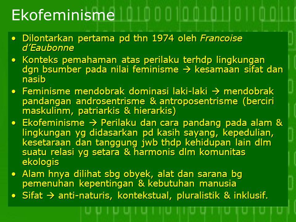 Ekofeminisme Dilontarkan pertama pd thn 1974 oleh Francoise d'Eaubonne