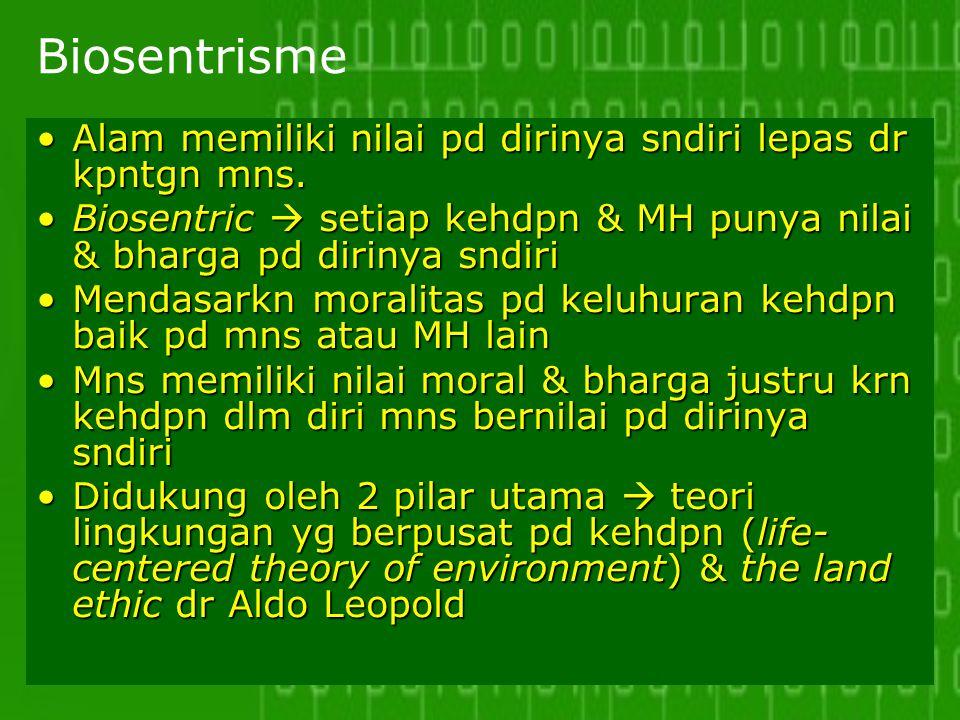 Biosentrisme Alam memiliki nilai pd dirinya sndiri lepas dr kpntgn mns. Biosentric  setiap kehdpn & MH punya nilai & bharga pd dirinya sndiri.
