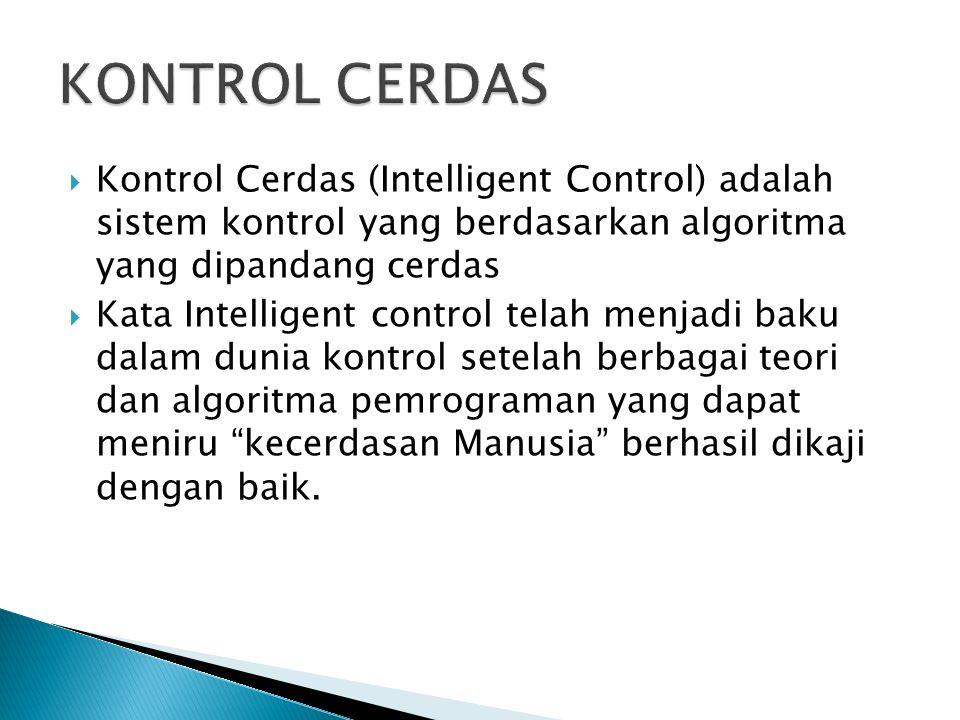 KONTROL CERDAS Kontrol Cerdas (Intelligent Control) adalah sistem kontrol yang berdasarkan algoritma yang dipandang cerdas.