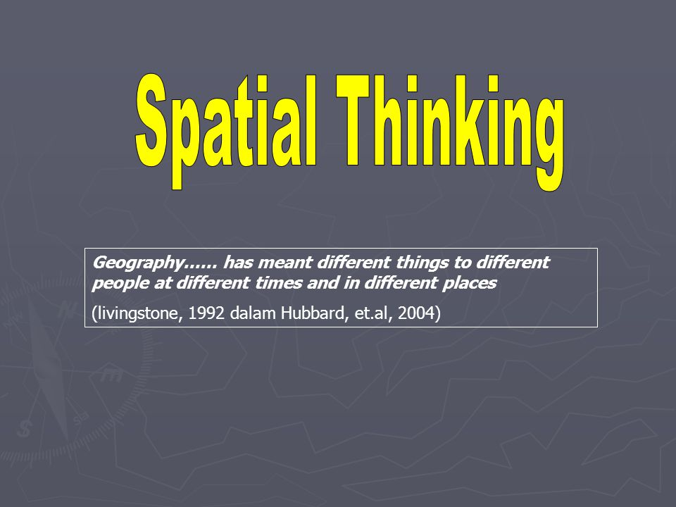 Spatial Thinking Geography…… has meant different things to different people at different times and in different places.