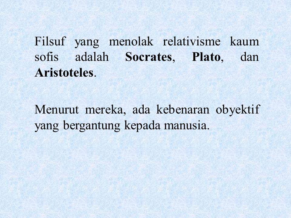 Filsuf yang menolak relativisme kaum sofis adalah Socrates, Plato, dan Aristoteles.