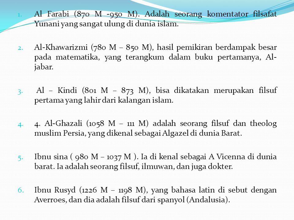 Al Farabi (870 M -950 M). Adalah seorang komentator filsafat Yunani yang sangat ulung di dunia islam.