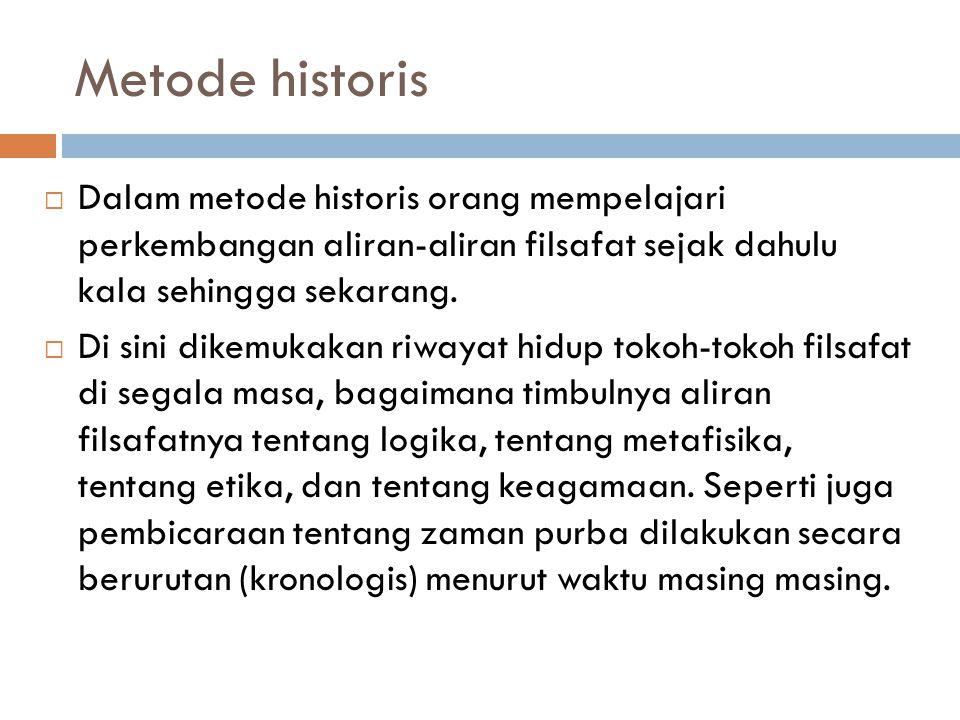 Metode historis Dalam metode historis orang mempelajari perkembangan aliran-aliran filsafat sejak dahulu kala sehingga sekarang.