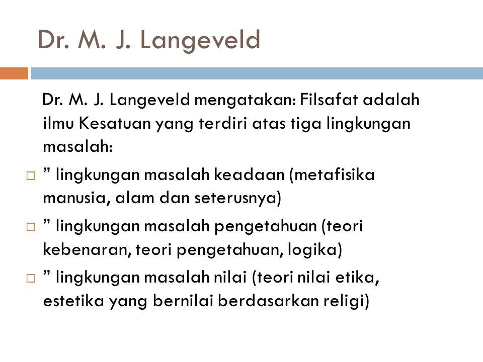 Dr. M. J. Langeveld Dr. M. J. Langeveld mengatakan: Filsafat adalah ilmu Kesatuan yang terdiri atas tiga lingkungan masalah: