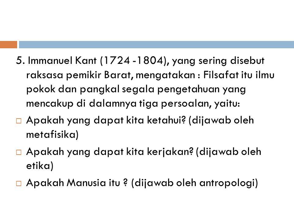 5. Immanuel Kant (1724 -1804), yang sering disebut raksasa pemikir Barat, mengatakan : Filsafat itu ilmu pokok dan pangkal segala pengetahuan yang mencakup di dalamnya tiga persoalan, yaitu: