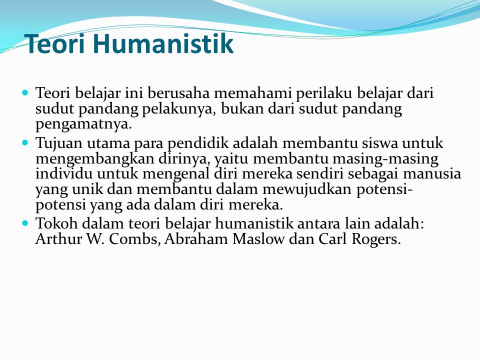 Teori Humanistik Teori belajar ini berusaha memahami perilaku belajar dari sudut pandang pelakunya, bukan dari sudut pandang pengamatnya.
