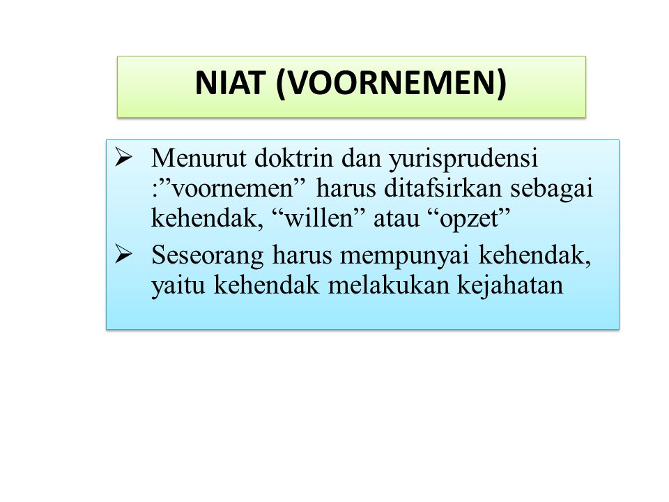 NIAT (VOORNEMEN) Menurut doktrin dan yurisprudensi : voornemen harus ditafsirkan sebagai kehendak, willen atau opzet